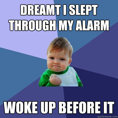 dreamt i slept through my alarm woke up before it - Success Kid