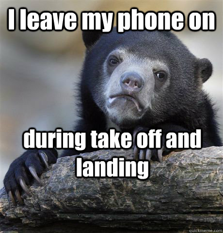 i leave my phone on during take off and landing - Confession Bear