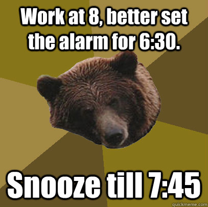 work at 8 better set the alarm for 630 snooze till 745 - Lazy Bachelor Bear