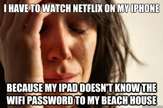 i have to watch netflix on my iphone because my ipad doesnt - First World Problems