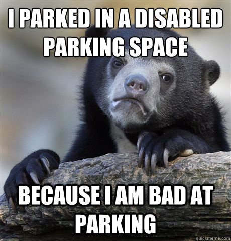 i parked in a disabled parking space because i am bad at par - Confession Bear