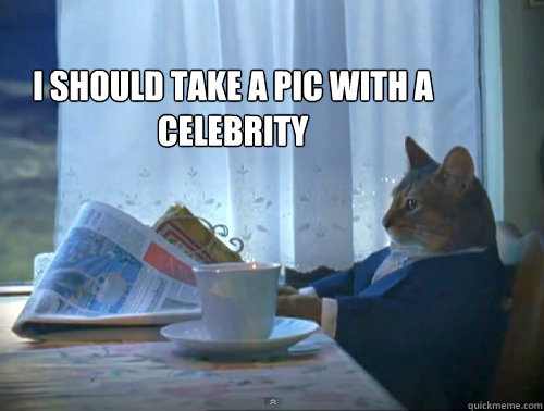 i should take a pic with a celebrity - The One Percent Cat