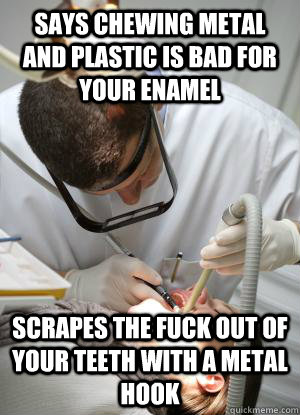 says chewing metal and plastic is bad for your enamel scrap - Scumbag Dentist