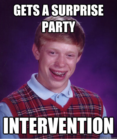 gets a surprise party intervention - Bad Luck Brian