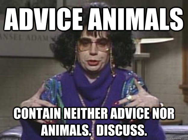 advice animals contain neither advice nor animals discuss - 