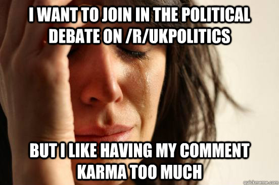 i want to join in the political debate on rukpolitics but  - First World Problems