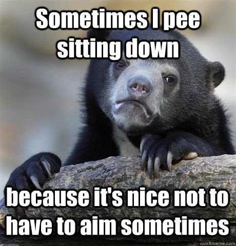 sometimes i pee sitting down because its nice not to have t - Confession Bear