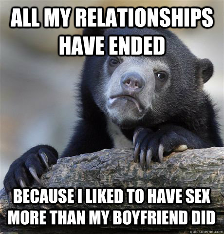 all my relationships have ended because i liked to have sex  - Confession Bear