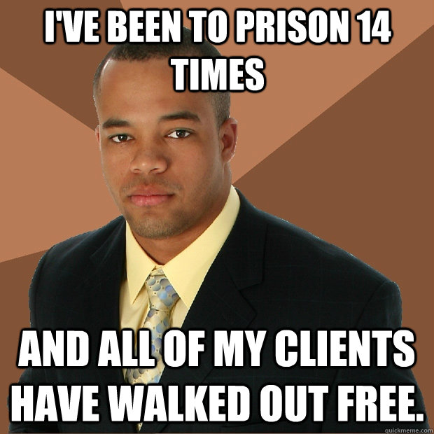 ive been to prison 14 times and all of my clients have walk - Successful Black Man