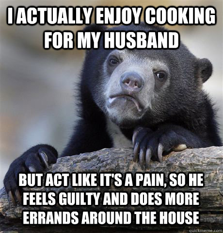 i actually enjoy cooking for my husband but act like its a  - Confession Bear