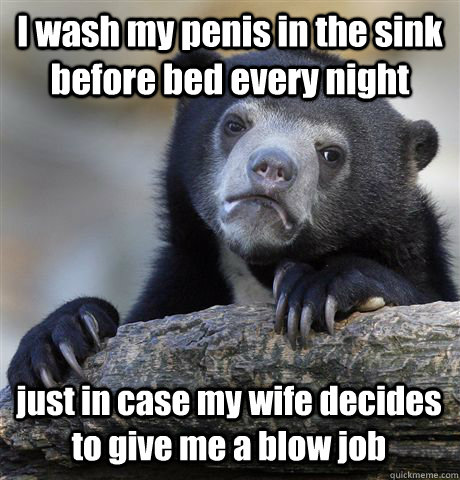 i wash my penis in the sink before bed every night just in c - Confession Bear