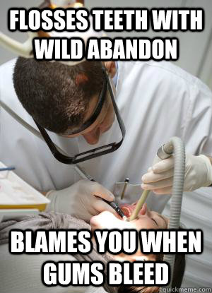 flosses teeth with wild abandon blames you when gums bleed - Scumbag Dentist