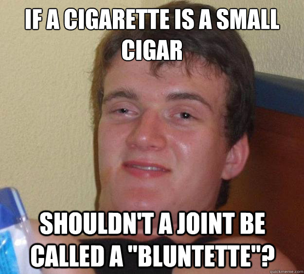 if a cigarette is a small cigar shouldnt a joint be called  - 10 Guy