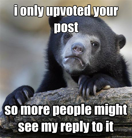 i only upvoted your post so more people might see my reply t - Confession Bear