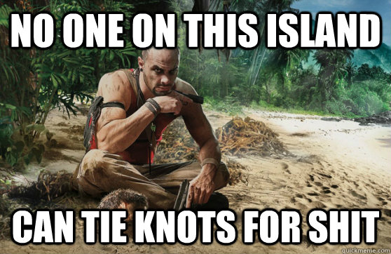 no one on this island can tie knots for shit - 