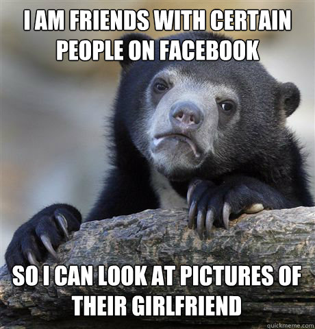 i am friends with certain people on facebook so i can look a - Confession Bear