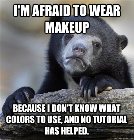 im afraid to wear makeup because i dont know what colors t - Confession Bear