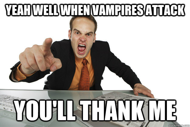 yeah well when vampires attack youll thank me -