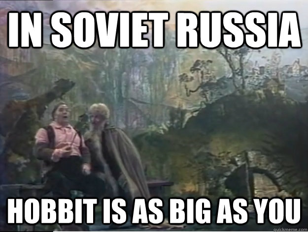 in soviet russia hobbit is as big as you -