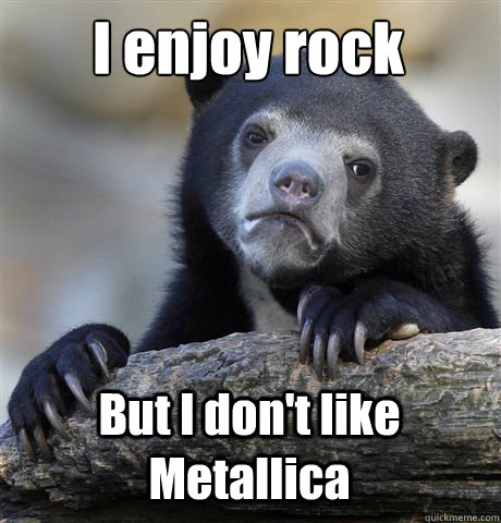 i enjoy rock but i dont like metallica - Confession Bear