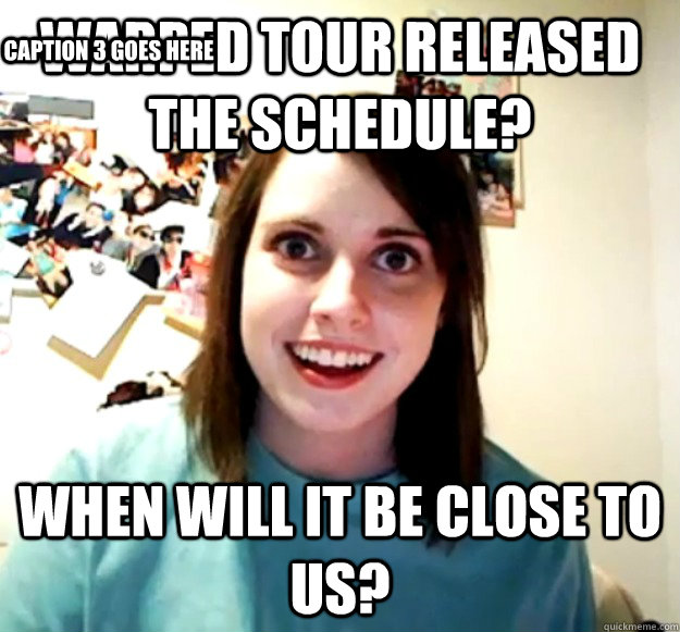 warped tour released the schedule when will it be close to  - Overly Attached Girlfriend