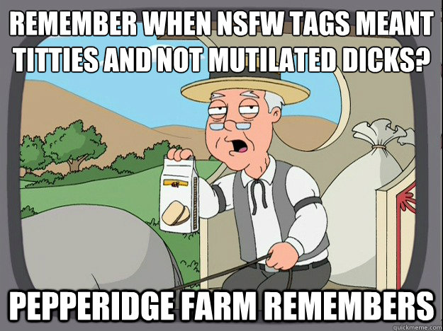 remember when nsfw tags meant titties and not mutilated dick - Pepperidge Farm Remembers