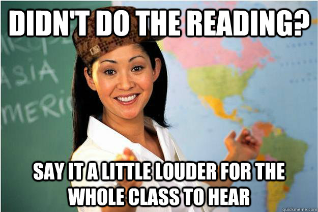 didnt do the reading say it a little louder for the whole  - Scumbag Teacher
