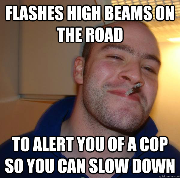 flashes high beams on the road to alert you of a cop so you  - Good Guy Greg