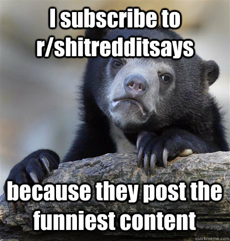 i subscribe to rshitredditsays because they post the funnie - Confession Bear