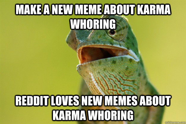 make a new meme about karma whoring reddit loves new memes a - Karma Karma Karma Karma Karma Cameleon