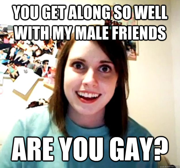 you get along so well with my male friends are you gay - Overly Attached Girlfriend