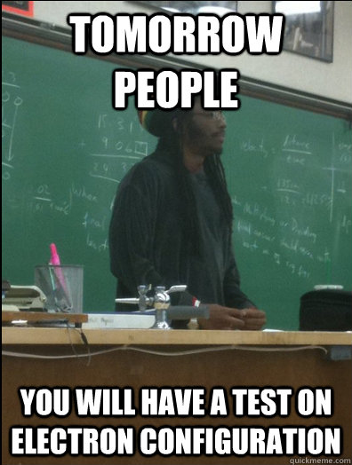 tomorrow people you will have a test on electron configurati - Rasta Science Teacher