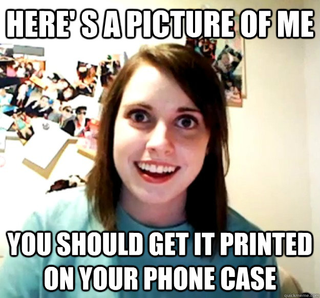 here s a picture of me you should get it printed on your p - Overly Attached Girlfriend