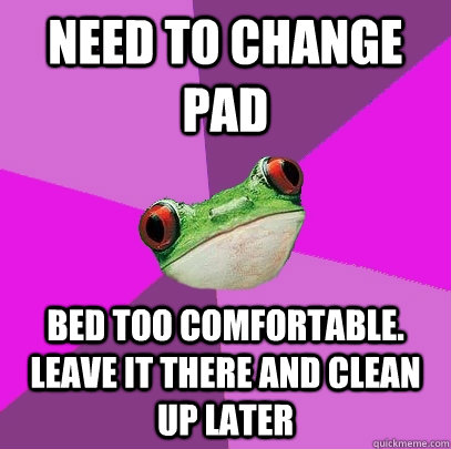 need to change pad bed too comfortable leave it there and c - Foul Bachelorette Frog