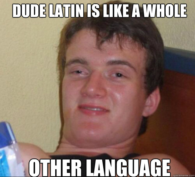 dude latin is like a whole other language - ten guy