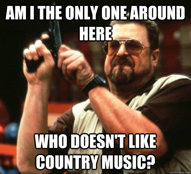 am i the only one around here who doesnt like country music - Angry Walter