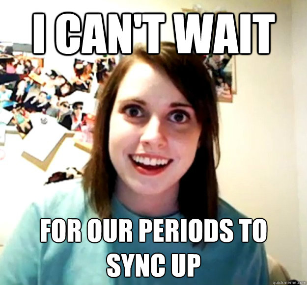 i cant wait for our periods to sync up - Overly Attached Girlfriend