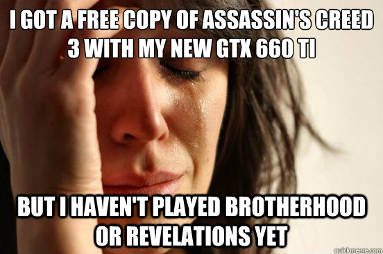 i got a free copy of assassins creed 3 with my new gtx 660  - First World Problems