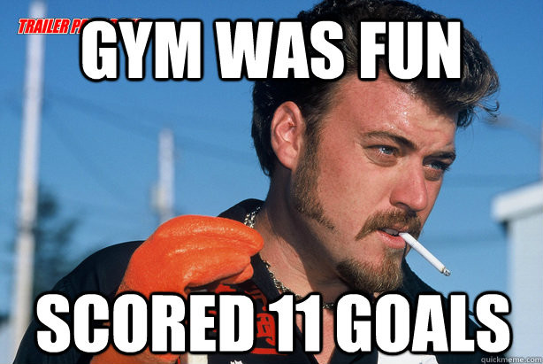gym was fun scored 11 goals - Ricky Trailer Park Boys