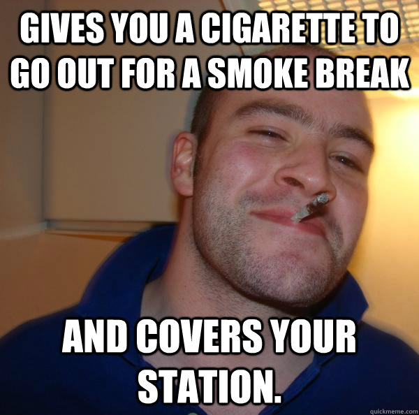 gives you a cigarette to go out for a smoke break and covers - Good Guy Greg
