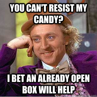 you cant resist my candy i bet an already open box will he - Condescending Wonka