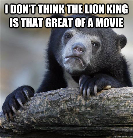 i dont think the lion king is that great of a movie  - Confession Bear