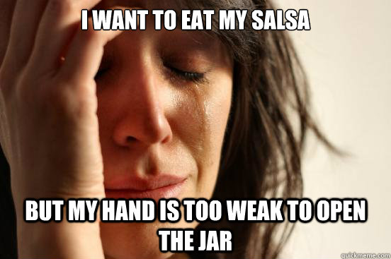 i want to eat my salsa but my hand is too weak to open the j - First World Problems