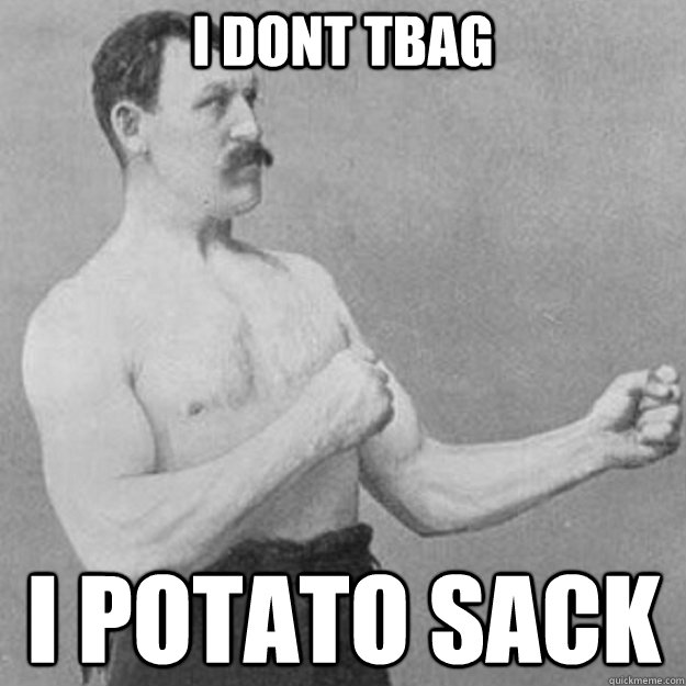 i dont tbag i potato sack - overly manly man