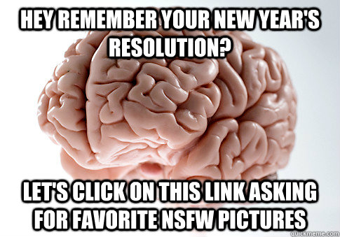 hey remember your new years resolution lets click on this - Scumbag Brain