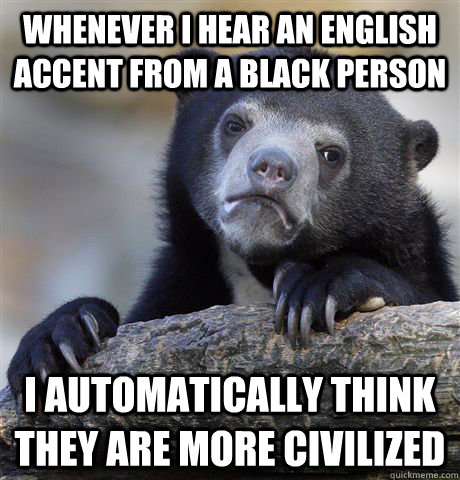 whenever i hear an english accent from a black person i auto - Confession Bear