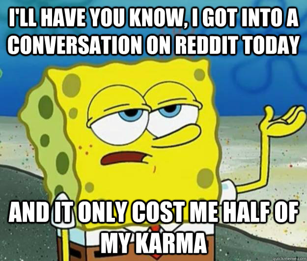 ill have you know i got into a conversation on reddit toda - Tough Spongebob