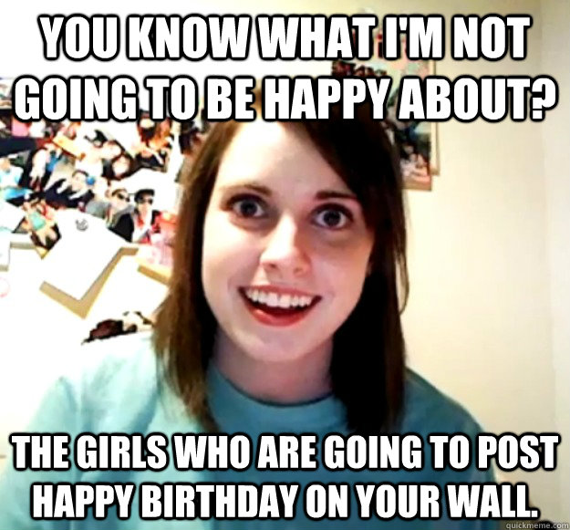 you know what im not going to be happy about the girls who - Overly Attached Girlfriend