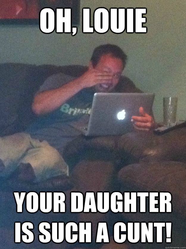 oh louie your daughter is such a cunt - Reddit Meme Dad