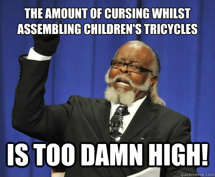 the amount of cursing whilst assembling childrens tricycles - Too Damn High